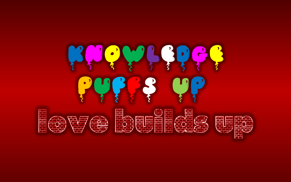 Knowledge Puffs Up, Love Builds Up